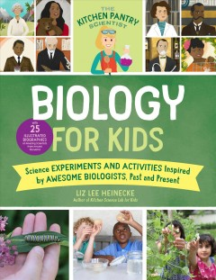 The kitchen pantry scientist. Biology for kids : science experiments and activities inspired by awesome biologists, past and present / Liz Lee Heinecke.