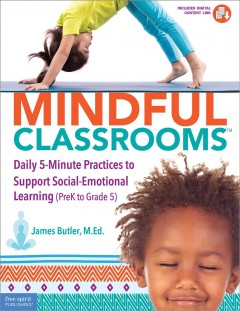 Mindful classrooms : daily 5-minute practices to support social-emotional learning (PreK to grade 5) / James Butler, M.Ed.