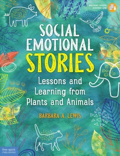 Social emotional stories : lessons and learning from plants and animals / by Barbara A. Lewis.