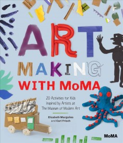 Art making with MoMA : 20 activities for kids inspired by artists at the Museum of Modern Art / Elizabeth Margulies and Cari Frisch.