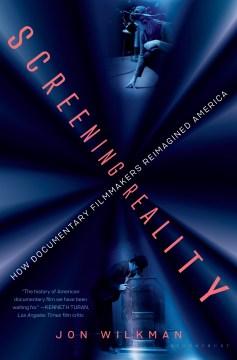 Screening reality : how documentary filmmakers reimagined America / Jon Wilkman.