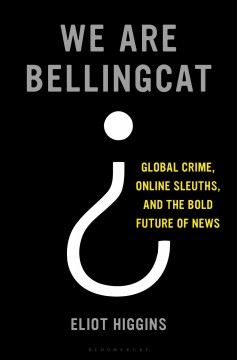 We are Bellingcat : global crime, online sleuths, and the bold future of news / Eliot Higgins.