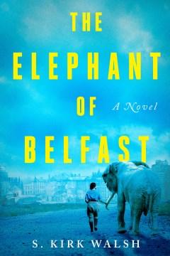 The elephant of Belfast : a novel / S. Kirk Walsh.