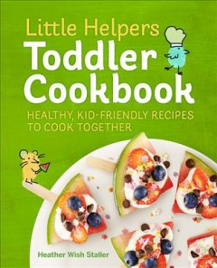 Little helpers toddler cookbook : healthy, kid-friendly recipes to cook together / Rockridge Press, photographs by Evi Abeler.