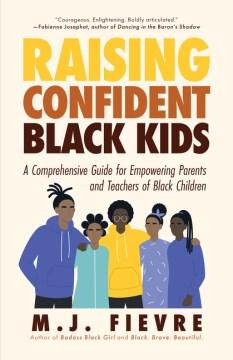 Raising confident Black kids : a comprehensive guide for empowering parents and teachers of Black children / M.J. Fievre.