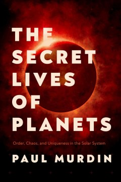 The secret lives of planets : order, chaos, and uniqueness in the solar system / Paul Murdin.