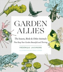 Garden allies : the insects, birds & other animals that keep your garden beautiful and thriving / Frédérique Lavoipierre ; illustrations by Craig Latker.