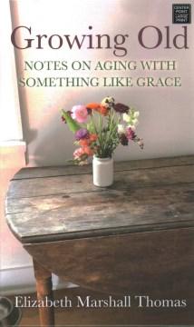 Growing old : notes on aging with something like grace / Elizabeth Marshall Thomas.