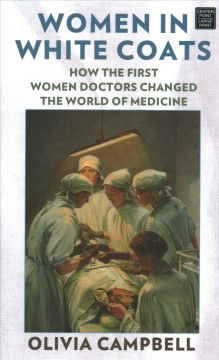 Women in white coats : how the first women doctors changed the world of medicine / Olivia Campbell.