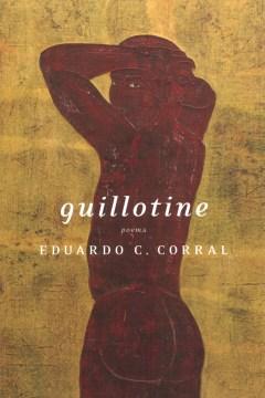 Guillotine : poems / Eduardo C. Corral.