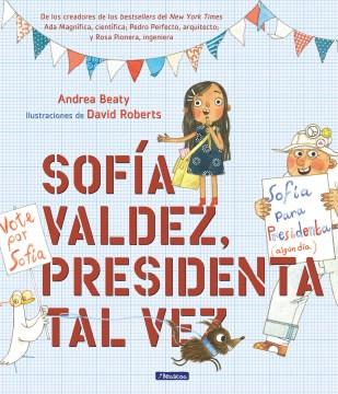 Sofía Valdez, presidenta tal vez / Andrea Beaty ; ilustraciones de David Roberts ; [traduccion Yanitzia Canetti].