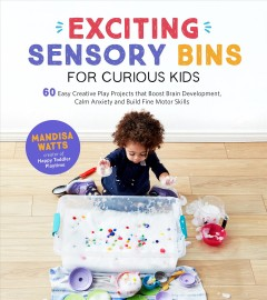Exciting sensory bins for curious kids : 60 easy creative play projects that boost brain development, calm anxiety and build fine motor skills / Mandisa Watts.
