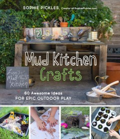 Mud kitchen crafts : 60 awesome ideas for epic outdoor play / Sophie Pickles.