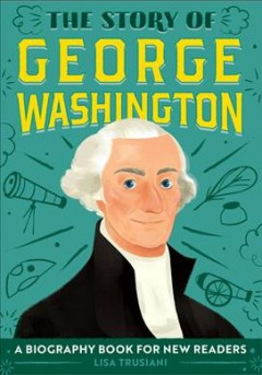 The story of George Washington / Lisa Trusiani ; illustrated by John John Bajet.