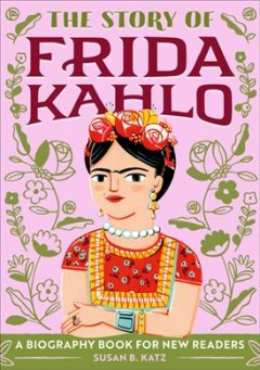 The story of Frida Kahlo : a biography book for new readers / written by Susan B. Katz ; illustrated by Ana Sanfelippo.