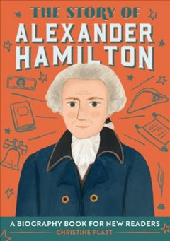 The story of Alexander Hamilton : a biography book for new readers / written by Christine Platt; illustrated by Raquel Martín.