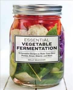 Essential Vegetable Fermentation : 70 Inventive Recipes to Make Your Own Pickles, Kraut, Kimchi, and More.