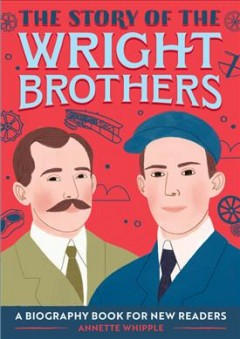 The story of the Wright brothers : a biography book for new readers / written by Annette Whipple; illustrated by Alessandra Santelli.