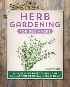 Herb gardening for beginners : a simple guide to growing & using culinary and medicinal herbs at home / Marc Thoma ; illustrations by Ellen Korbonski.