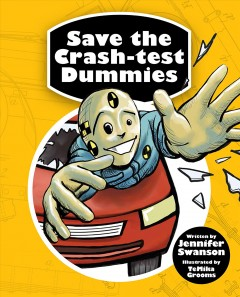 Save the crash-test dummies / Jennifer Swanson ; illustrated by TeMika Grooms.