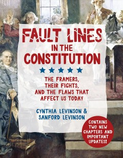 Fault lines in the constitution : the framers, their fights, and the flaws that affect us today / written by Cynthia Levinson and Sanford Levinson.