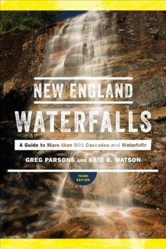 New England waterfalls : a guide to more than 500 cascades and waterfalls / by Greg Parsons and Kate B. Watson.