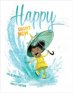 Happy right now / Julie Berry ; illustrated by Holly Hatam.