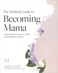 The motherly guide to becoming mama : redefining the pregnancy, birth, and postpartum journey / Jill Koziol and Liz Tenety, Founders of Motherly ; with Diana Spalding, MSN, CNM.