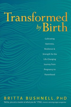 Transformed by birth : cultivating openness, resilience, & strength for the life-changing journey from pregnancy to parenthood / Britta Bushnell, PhD.