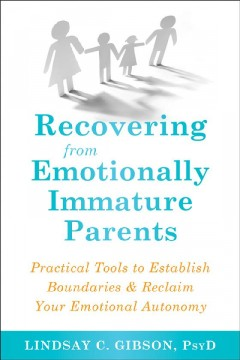 Recovering from emotionally immature parents : practical tools to establish boundaries & reclaim your emotional autonomy / Lindsay C. Gibson, PsyD.