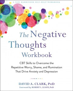 The negative thoughts workbook : CBT skills to overcome the repetitive worry, shame, and rumination that drive anxiety and depression / David A. Clark.
