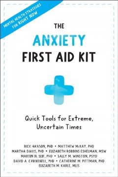 The anxiety first aid kit : quick tools for extreme, uncertain times / Rick Hanson, PhD, Matthew McKay, PhD, Martha Davis, PhD, Elizabeth Robbins Eshelman, MSW.