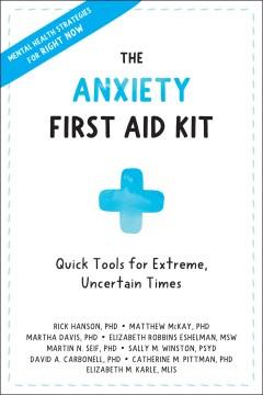 The anxiety first aid kit : quick tools for extreme, uncertain times / Rick Hanson, PhD, Matthew McKay, PhD, Martha Davis, PhD, Elizabeth Robbins Eshelman, MSW.