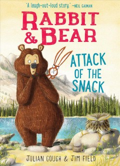 Rabbit & Bear : attack of the snack / story by Julian Gough ; illustrations by Jim Field.