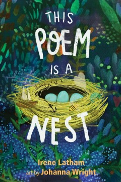 This poem is a nest / Irene Latham ; art by Johanna Wright.