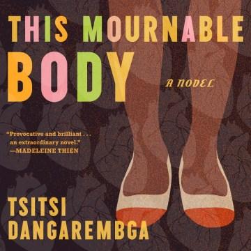 This mournable body : a novel / Tsitsi Dangarembga.