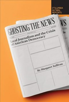 Ghosting the news : local journalism and the crisis of American democracy / Margaret Sullivan.