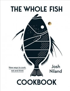 The whole fish cookbook : new ways to cook, eat and think / Josh Niland ; photography by Rob Palmer.