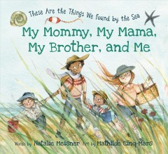 My mommy, my mama, my brother, and me : these are the things we found by he sea / words by Natalie Meisner ; art by Mathilde Cinq-Mars.