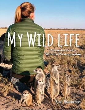 My wild life : adventures of a wildlife photographer / by Suzi Eszterhas.