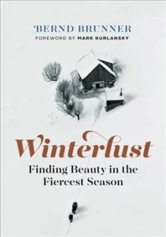 Winterlust : finding beauty in the fiercest season / Bernd Brunner ; translated by Mary Catherine Lawler ; foreword by Mark Kurlansky.