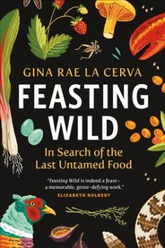Feasting wild : in search of the last untamed food / Gina Rae La Cerva.