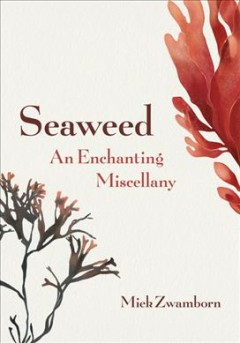 Seaweed : an enchanting miscellany / by Miek Zwamborn; translated from the Dutch by Michele Hutchison.
