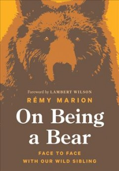On being a bear : face to face with our wild sibling / Rémy Marion ; translated by David Warriner ; foreword by Lambert Wilson.