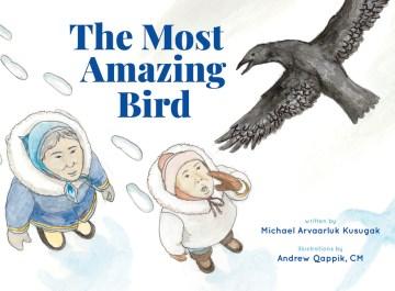 The most amazing bird / written by Michael Arvaarluk Kusugak ; illustrated by Andrew Qappik, CM.