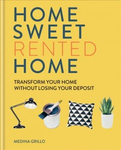 Home sweet rented home : transform your home without losing your deposit / Medina Grillo.