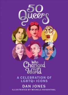 50 queers who changed the world : a celebration of LGBTQ+ icons / Dan Jones ; illustrated by Michele Rosenthal.