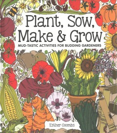 Plant, sow, make & grow : mud-tastic activities for budding gardeners / Esther Coombs.