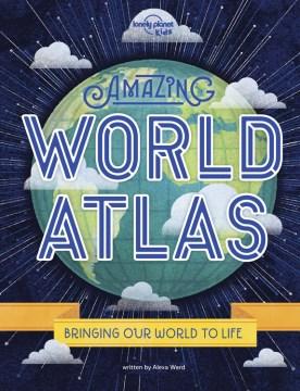 Amazing world atlas : bringing the world to life / written by Alexa Ward.
