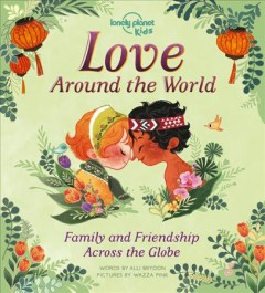 Love around the world:  family and friendship around the world / Lonely Planet Kids; words by Alli Brydon, pictures by Wazza Pink.